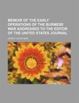 Book Memoir Of The Early Operations Of The Burmese War Addressed To The Editor Of The United States… by Henry Lister Maw