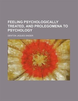 Book Feeling psychologically treated, and Prolegomena to psychology by Denton Jaques Snider