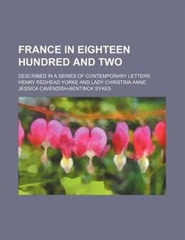 Book France In Eighteen Hundred And Two; Described In A Series Of Contemporary Letters by Henry Redhead Yorke