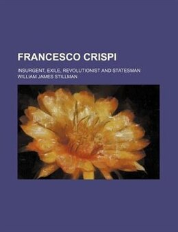 Book Francesco Crispi; Insurgent, Exile, Revolutionist And Statesman by William James Stillman