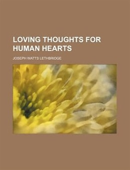 Book Loving Thoughts For Human Hearts by Joseph Watts Lethbridge