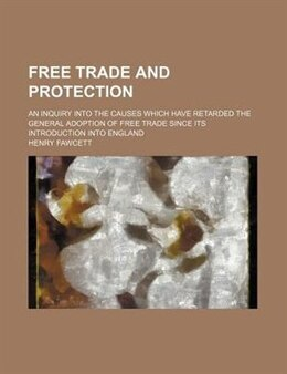 Book Free Trade And Protection; An Inquiry Into The Causes Which Have Retarded The General Adoption Of… by Henry Fawcett