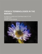French Terminologies In The Making; Studies In Conscious Contributions To The Vocabulary