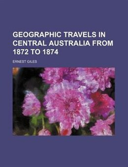 Book Geographic travels in central Australia from 1872 to 1874 by Ernest Giles