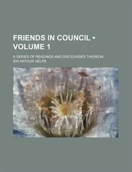 Book Friends In Council (volume 1); A Series Of Readings And Discourses Thereon by Sir Arthur Helps