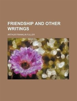 Book Friendship and Other Writings by Arthur Franklin Fuller