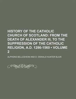 Book History Of The Catholic Church Of Scotland (volume 2); From The Death Of Alexander Iii, To The… by Alphons Bellesheim