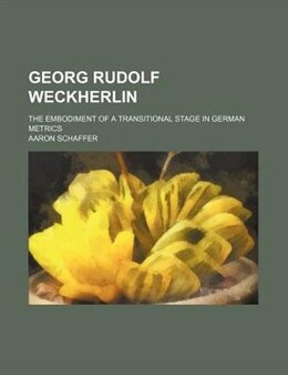 Book Georg Rudolf Weckherlin; The Embodiment Of A Transitional Stage In German Metrics by Aaron Schaffer