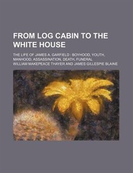 Book From Log Cabin To The White House; The Life Of James A. Garfield Boyhood, Youth, Manhood… by William Makepeace Thayer