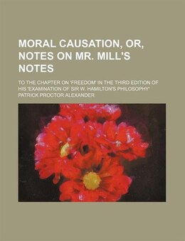 Book Moral Causation, Or, Notes On Mr. Mill's Notes; To The Chapter On 'freedom' In The Third Edition Of… by Patrick Proctor Alexander
