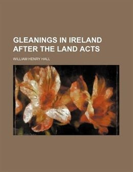 Book Gleanings in Ireland After the Land Acts by William Henry Hall