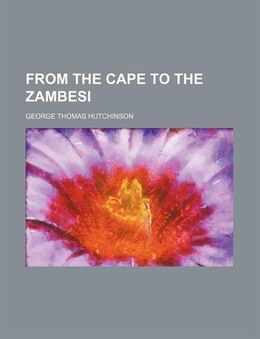 Book From the Cape to the Zambesi by George Thomas Hutchinson