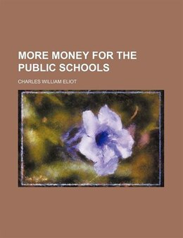 Book More Money For The Public Schools by Charles William Eliot