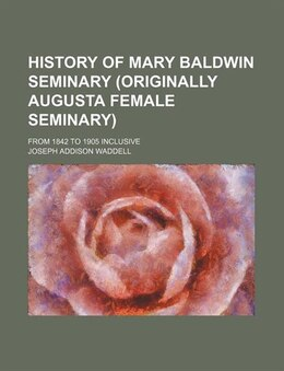 Book History Of Mary Baldwin Seminary (originally Augusta Female Seminary); From 1842 To 1905 Inclusive by Joseph Addison Waddell