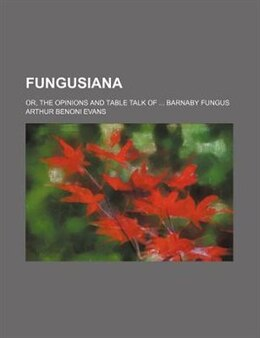 Book Fungusiana; Or, The Opinions And Table Talk Of Barnaby Fungus by Arthur Benoni Evans