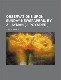 Book Observations Upon Sunday Newspapers, By A Layman [j. Poynder.]. by John Poynder
