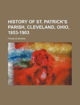 Book History Of St. Patrick's Parish, Cleveland, Ohio, 1853-1903 by Francis Moran