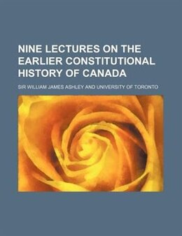 Book Nine Lectures on the Earlier Constitutional History of Canada by Sir William James Ashley