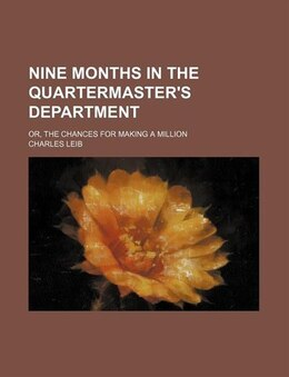 Book Nine Months In The Quartermaster's Department; Or, The Chances For Making A Million by Charles Leib