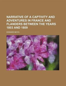 Book Narrative Of A Captivity And Adventures In France And Flanders Between The Years 1803 And 1809 by Edward Boys