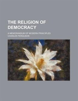 Book The Religion Of Democracy; A Memorandum Of Modern Principles by Charles Ferguson