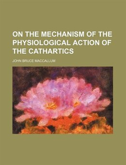 Book On The Mechanism Of The Physiological Action Of The Cathartics by John Bruce Maccallum