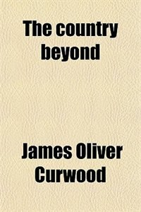 Book The country beyond; a romance of the wilderness by James Oliver Curwood
