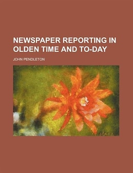 Book Newspaper Reporting In Olden Time And To-day by John Pendleton