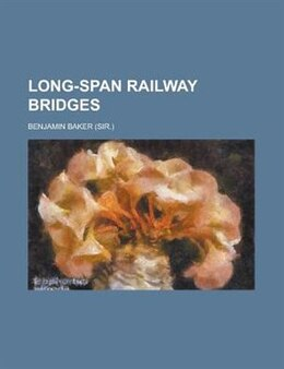 Book Long-span Railway Bridges; Comprising Investigations Of The Compararive Theoretical And Practical… by Benjamin Baker