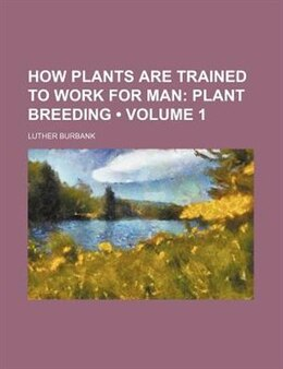 Book How Plants Are Trained To Work For Man (volume 1); Plant Breeding by Luther Burbank