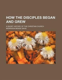 Book How The Disciples Began And Grew; A Short History Of The Christian Church by Morrison Meade Davis