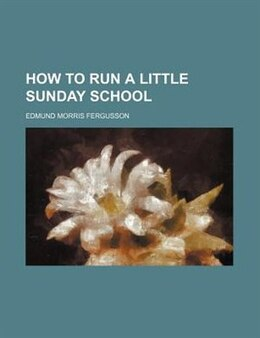 Book How To Run A Little Sunday School by Edmund Morris Fergusson