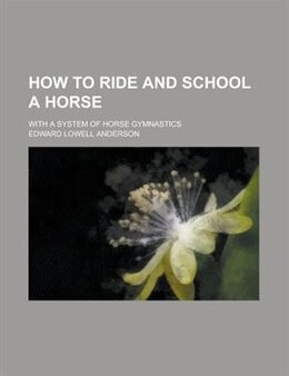 Book How To Ride And School A Horse; With A System Of Horse Gymnastics by Edward Lowell Anderson