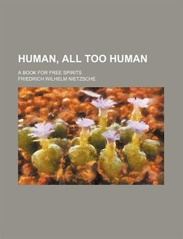 Book Human, All Too Human; A Book for Free Spirits by Friedrich Wilhelm Nietzsche