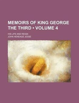 Book Memoirs Of King George The Third (volume 4); His Life And Reign by John Heneage Jesse