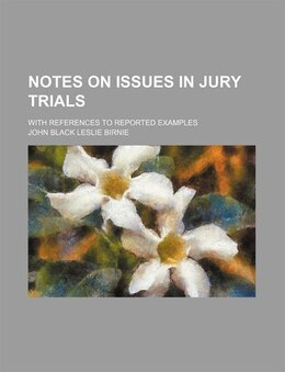 Book Notes On Issues In Jury Trials; With References To Reported Examples by John Black Leslie Birnie