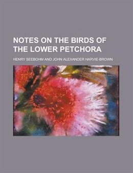 Book Notes On The Birds Of The Lower Petchora by Henry Seebohm