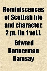 Book Reminiscences of Scottish life and character. 2 pt. [in 1 vol.]. by Edward Bannerman Ramsay