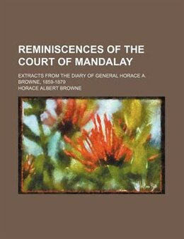 Book Reminiscences Of The Court Of Mandalay; Extracts From The Diary Of General Horace A. Browne, 1859… by Horace Albert Browne