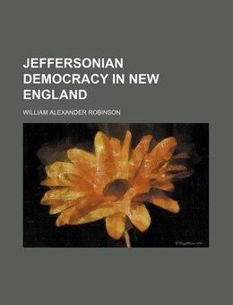 Book Jeffersonian Democracy In New England (volume 3) by William Alexander Robinson