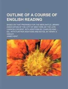 Book Outline Of A Course Of English Reading; Based On That Prepared For The Mercantile Library… by James Kent