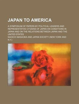 Book Japan To America; A Symposium Of Papers By Political Leaders And Representative Citizens Of Japan… by Naoichi Masaoka