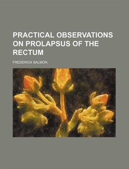 Book Practical Observations On Prolapsus Of The Rectum by Frederick Salmon