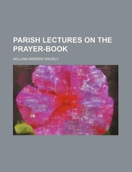 Book Parish Lectures On The Prayer-book by William Andrew Snively