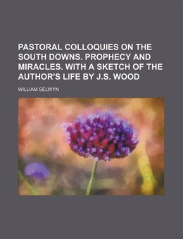Book Pastoral Colloquies On The South Downs. Prophecy And Miracles. With A Sketch Of The Author's Life… by William Selwyn