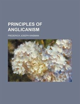 Book Principles Of Anglicanism by Frederick Joseph Kinsman