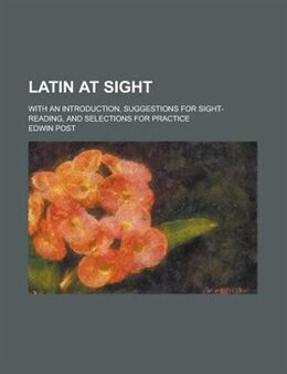 Book Latin At Sight; With An Introduction, Suggestions For Sight-reading, And Selections For Practice by Edwin Post