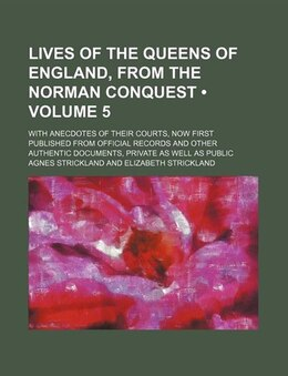 Book Lives Of The Queens Of England, From The Norman Conquest (volume 5); With Anecdotes Of Their Courts… by Agnes Strickland
