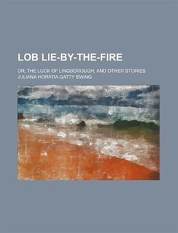 Book Lob Lie-by-the-fire; Or, The Luck Of Lingborough, And Other Stories by Juliana Horatia Gatty Ewing