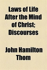 Book Laws Of Life After The Mind Of Christ; Discourses by John Hamilton Thom